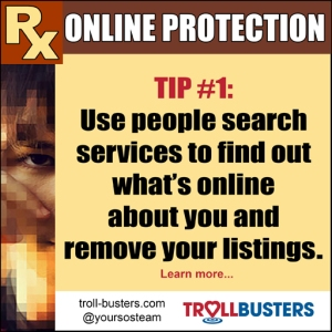 Online Protection | Tip # 1: Use people search services to find out what's online about you and remove your listings. TrollBusters
